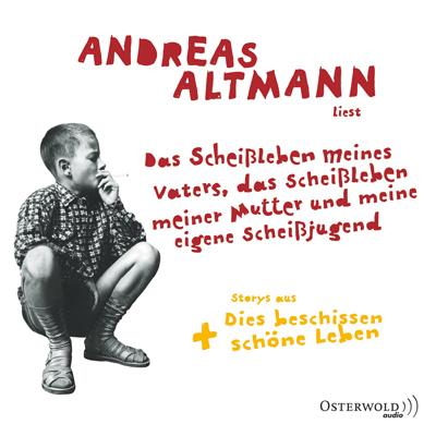 Hörbuch: Andreas Altmann liest: Das Scheißleben meines Vaters, das Scheißleben meiner Mutter und meine eigene Scheißjugend + Dies beschissen schöne Leben